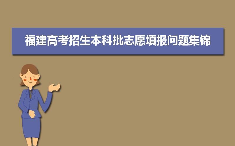 2021年福建高考招生本科批志愿填报问题集锦